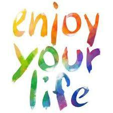 ! Enjoy your life