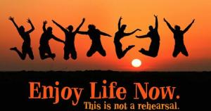 ! 000 enjoy-life-now-this-is-not-a-rehearsal