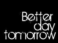 ! Better Day tomorrow